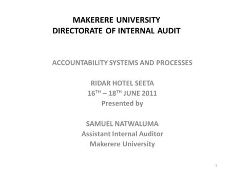 MAKERERE UNIVERSITY DIRECTORATE OF INTERNAL AUDIT ACCOUNTABILITY SYSTEMS AND PROCESSES RIDAR HOTEL SEETA 16 TH – 18 TH JUNE 2011 Presented by SAMUEL NATWALUMA.