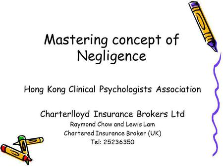 Mastering concept of Negligence Hong Kong Clinical Psychologists Association Charterlloyd Insurance Brokers Ltd Raymond Chow and Lewis Lam Chartered Insurance.