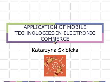 APPLICATION OF MOBILE TECHNOLOGIES IN ELECTRONIC COMMERCE Katarzyna Skibicka.