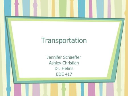 Transportation Jennifer Schaeffer Ashley Christian Dr. Helms EDE 417.