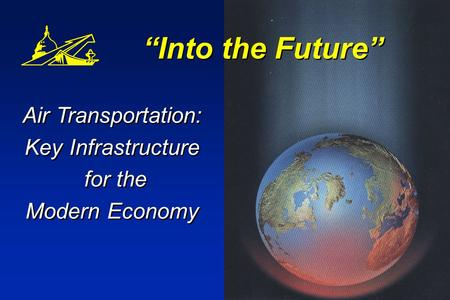 Into the Future Air Transportation: Key Infrastructure for the Modern Economy Air Transportation: Key Infrastructure for the Modern Economy.