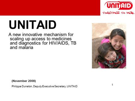 1 UNITAID A new innovative mechanism for scaling up access to medicines and diagnostics for HIV/AIDS, TB and malaria (November 2008) Philippe Duneton,