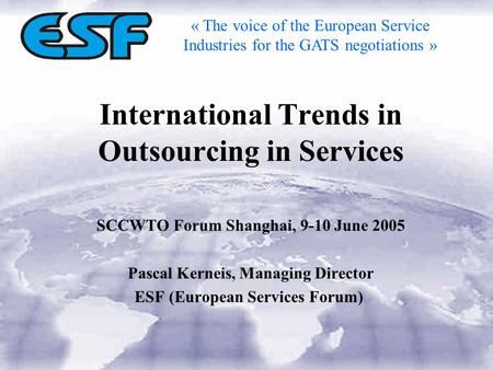 International Trends in Outsourcing in Services SCCWTO Forum Shanghai, 9-10 June 2005 Pascal Kerneis, Managing Director ESF (European Services Forum) «