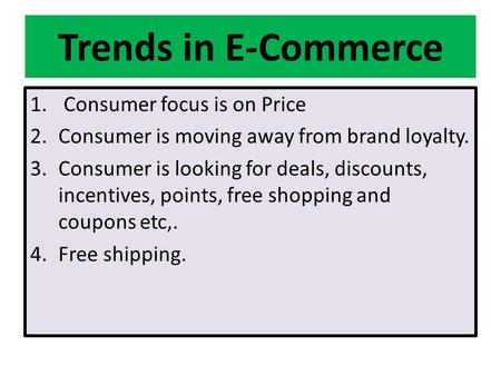 Trends in E-Commerce 1. Consumer focus is on Price 2.Consumer is moving away from brand loyalty. 3.Consumer is looking for deals, discounts, incentives,