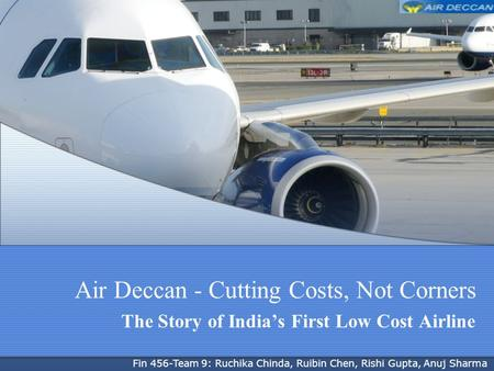 Air Deccan - Cutting Costs, Not Corners The Story of Indias First Low Cost Airline Fin 456-Team 9: Ruchika Chinda, Ruibin Chen, Rishi Gupta, Anuj Sharma.