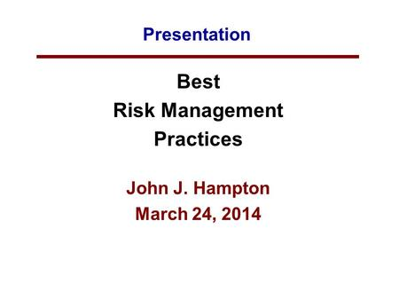 Presentation Best Risk Management Practices John J. Hampton March 24, 2014.