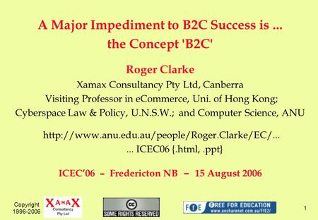 Copyright 1996-2006 1 A Major Impediment to B2C Success is... the Concept 'B2C' Roger Clarke Xamax Consultancy Pty Ltd, Canberra Visiting Professor in.