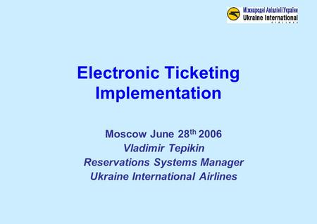 Electronic Ticketing Implementation Moscow June 28 th 2006 Vladimir Tepikin Reservations Systems Manager Ukraine International Airlines.