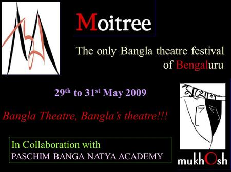 29 th to 31 st May 2009 Bangla Theatre, Banglas theatre!!! The only Bangla theatre festival of Bengaluru In Collaboration with PASCHIM BANGA NATYA ACADEMY.