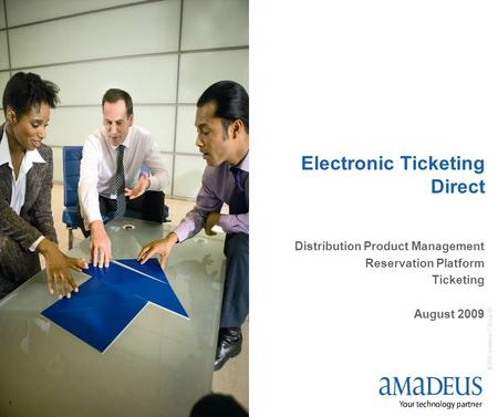 © 2009 Amadeus IT Group SA 1 Electronic Ticketing Direct Distribution Product Management Reservation Platform Ticketing August 2009.