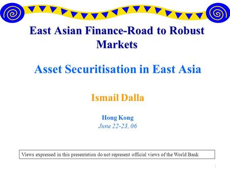 1 East Asian Finance-Road to Robust Markets Asset Securitisation in East Asia Ismail Dalla Hong Kong June 22-23, 06 Views expressed in this presentation.