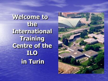 Welcome to the International Training Centre of the ILO in Turin in Turin Welcome to the International Training Centre of the ILO in Turin in Turin.