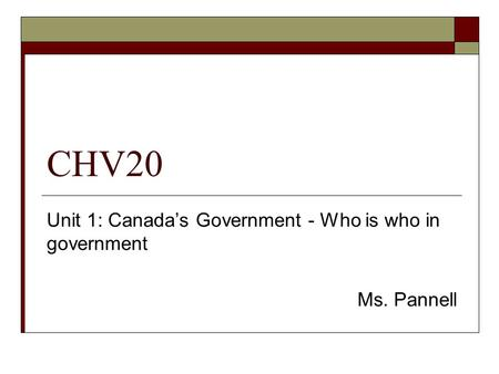 Unit 1: Canada's Government - Who is who in government Ms. Pannell