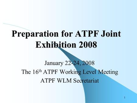 1 Preparation for ATPF Joint Exhibition 2008 January 22-24, 2008 The 16 th ATPF Working Level Meeting ATPF WLM Secretariat.