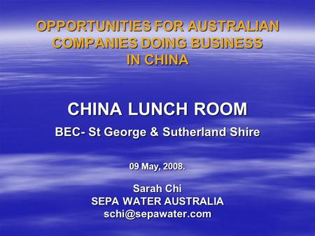 OPPORTUNITIES FOR AUSTRALIAN COMPANIES DOING BUSINESS IN CHINA CHINA LUNCH ROOM BEC- St George & Sutherland Shire 09 May, 2008. Sarah Chi SEPA WATER AUSTRALIA.