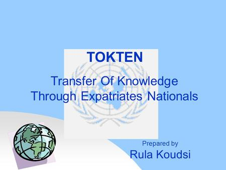 Transfer Of Knowledge Through Expatriates Nationals TOKTEN Prepared by Rula Koudsi.