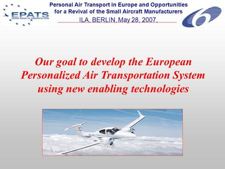 Our goal to develop the European Personalized Air Transportation System using new enabling technologies Personal Air Transport in Europe and Opportunities.