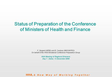 HHA, A N e w W a y o f W o r k i n g T o g e t h e r Status of Preparation of the Conference of Ministers of Health and Finance F. Sergent (AfDB) and B.