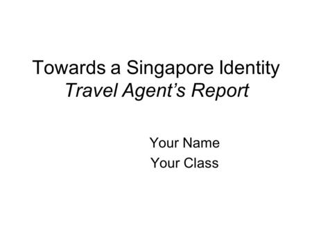 Towards a Singapore Identity Travel Agents Report Your Name Your Class.