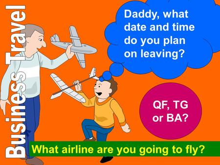 Daddy, what date and time do you plan on leaving?