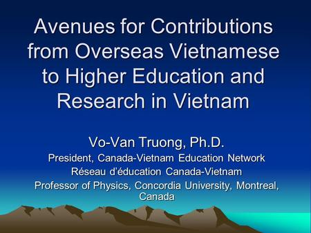 Avenues for Contributions from Overseas Vietnamese to Higher Education and Research in Vietnam Vo-Van Truong, Ph.D. President, Canada-Vietnam Education.