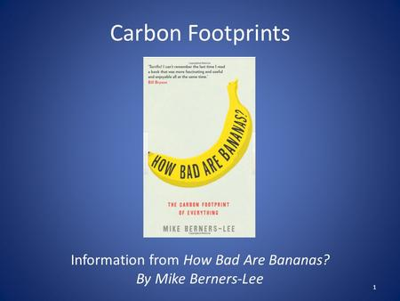 Carbon Footprints Information from How Bad Are Bananas? By Mike Berners-Lee 1.