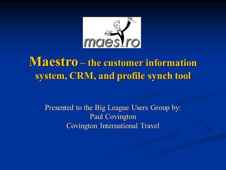 Presented to the Big League Users Group by: Paul Covington Covington International Travel Maestro – the customer information system, CRM, and profile synch.