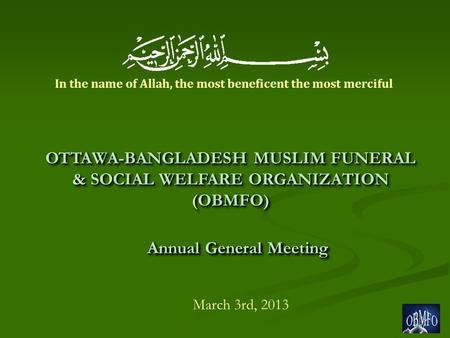 Annual General Meeting March 3rd, 2013 OTTAWA-BANGLADESH MUSLIM FUNERAL & SOCIAL WELFARE ORGANIZATION (OBMFO) In the name of Allah, the most beneficent.