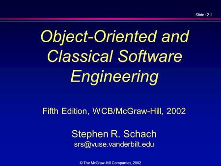 Slide 12.1 © The McGraw-Hill Companies, 2002 Object-Oriented and Classical Software Engineering Fifth Edition, WCB/McGraw-Hill, 2002 Stephen R. Schach.