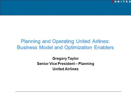 Planning and Operating United Airlines: Business Model and Optimization Enablers Gregory Taylor Senior Vice President – Planning United Airlines.