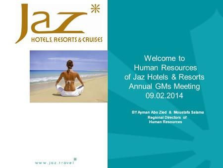 Welcome to Human Resources of Jaz Hotels & Resorts Annual GMs Meeting 09.02.2014 BY Ayman Abo Zied & Moustafa Salama Regional Directors of Human Resources.