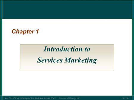 Slide ©2004 by Christopher Lovelock and Jochen Wirtz Services Marketing 5/E 1 - 1 Chapter 1 Introduction to Services Marketing.