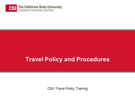 Travel Policy and Procedures CSU Travel Policy Training.