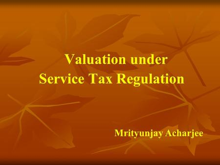 Valuation under Service Tax Regulation Mrityunjay Acharjee.