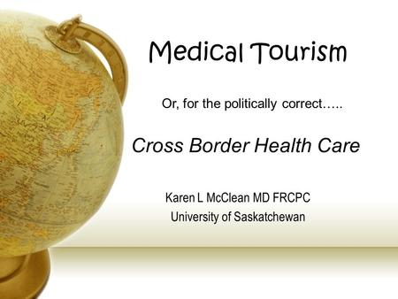 Medical <strong>Tourism</strong> Karen L McClean MD FRCPC University of Saskatchewan Or, for the politically correct….. Cross Border Health Care.