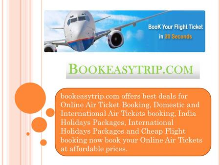 B OOKEASYTRIP. COM bookeasytrip.com offers best deals for Online Air Ticket Booking, Domestic and International Air Tickets booking, India Holidays Packages,