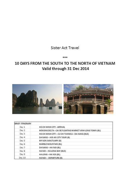 Sister Act Travel *** 10 DAYS FROM THE SOUTH TO THE NORTH OF VIETNAM Valid through 31 Dec 2014 BRIEF ITINERARY Day 1 HO CHI MINH CITY - ARRIVAL Day 2 MEKONG.