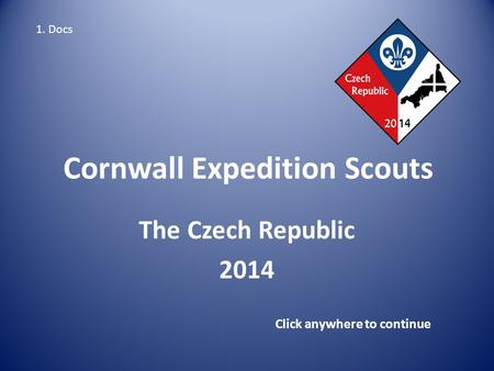 Cornwall Expedition Scouts The Czech Republic 2014 Click anywhere to continue 1. Docs.