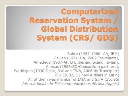 Computerized Reservation System / Global Distribution System (CRS/ GDS) Sabre (1957-1960- AA, IBM) Galileo (1971–UA, 2002-Travelport), Amadeus (1987-AF,