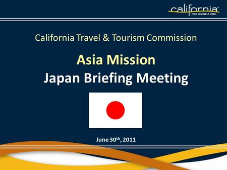 California Travel & Tourism Commission Asia Mission Japan Briefing Meeting June 30 th, 2011.