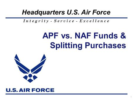 I n t e g r i t y - S e r v i c e - E x c e l l e n c e Headquarters U.S. Air Force APF vs. NAF Funds & Splitting Purchases 1.