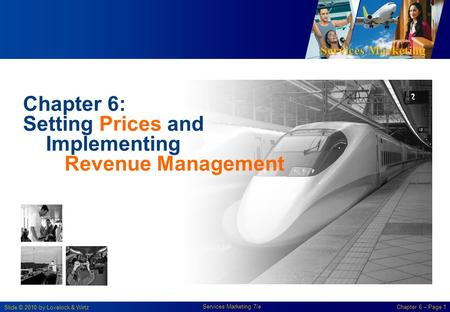 Services Marketing Slide © 2010 by Lovelock & Wirtz Services Marketing 7/e Chapter 6 – Page 1 Chapter 6: Setting Prices and Implementing Revenue Management.