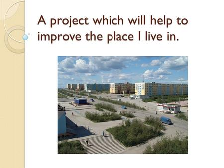 A project which will help to improve the place I live in.