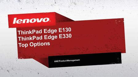 ThinkPad Edge E130 ThinkPad Edge E330 Top Options ANZ Product Management.