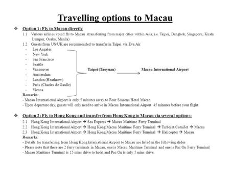 Travelling options to Macau Option 1: Fly to Macau directly 1.1 Various airlines could fly to Macau (transferring from major cities within Asia, i.e. Taipei,
