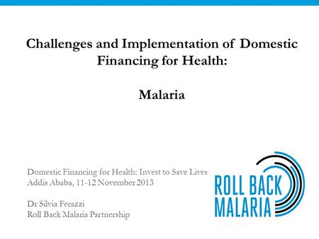 Challenges and Implementation of Domestic Financing for Health: Malaria Domestic Financing for Health: Invest to Save Lives Addis Ababa, 11-12 November.