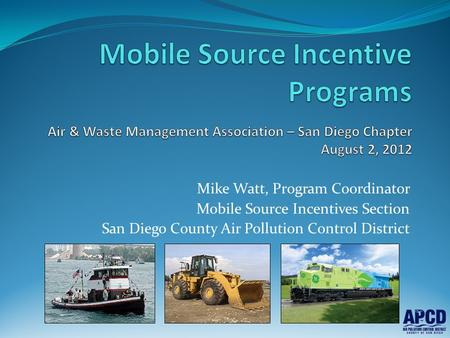 Mobile Source Incentive Programs Air & Waste Management Association – San Diego Chapter August 2, 2012 Mike Watt, Program Coordinator Mobile Source Incentives.