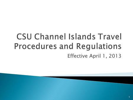Effective April 1, 2013 1. The newly revised and updated CSU Travel Policy and Procedures will be effective for all official travel occurring on or after.