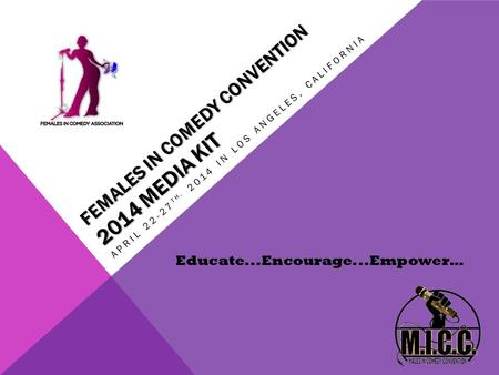 FEMALES IN COMEDY CONVENTION 2014 MEDIA KIT APRIL 22-27 TH, 2014 IN LOS ANGELES, CALIFORNIA Educate...Encourage...Empower…