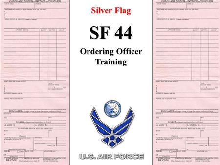 Silver Flag SF 44 Ordering Officer Training. IAW FARS 13.306 SF 44 SF 44 Purchase Order-Invoice-Voucher Standards of Conduct: Avoid doing or appearing.